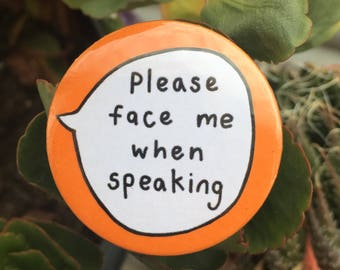 Please Face Me When Speaking Pin Badge Button