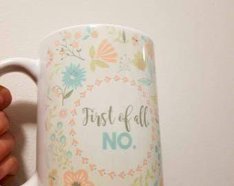 First of All, No- Funny Coffee Mug- Coffee Lover Gift- Floral Coffee Cup- Pastel- Gift for Her- Cup for Her- Unique Gift for Her- Hilarious