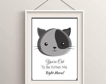Cat Print - You've Cat To Be Kitten Me Right Meow - Print, Art, Digital, Printable