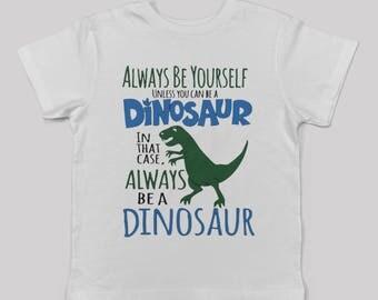 Dinosaur Tshirt, Dinosaur Shirt, Always Be Yourself, Always Be a Dinosaur, Boy Tshirt, Boy Shirt, Gift for him, Trex Shirt, vinyl shirt