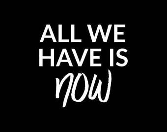 All We Have is Now Decal,Live Life to the fullest,Quote decal,Inspirational Decals,Vinyl Decal,Yeti,Laptop,Tablet,Wall,Window,Bumper Sticker