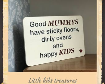 Good mummys have sticky floors, dirty ovens and happy kids. Wooden hand made sign plaque by little kids treasures