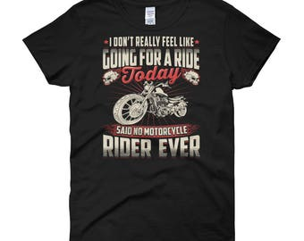 Funny Don't Really Feel Like Going for A Ride Today Said No Motorcycle Rider Ever Shirt Biker Gift Women  t-shirt