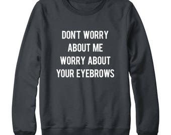 Don't Worry About Me Worry About Your Eyebrows Shirt Teen Funny Gifts Tumblr Quote Shirt Oversized Jumper Sweatshirt Women Sweatshirt Men