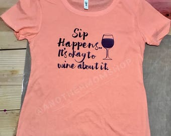 Sip happens, It's okay to wine about it T-Shirt, Sip Happens Shirt, Wine about it Shirt, Wine Shirt, Women's wine shirt, Funny wine shirt