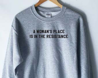 A Woman's Place Is In The Resistance Sweatshirt - Nevertheless She Persisted - The Future Is Female - Feminism Shirts - Feminist Quote