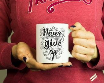 Never give up Mug, Coffee Mug Funny Inspirational Love Quote Coffee Cup D386