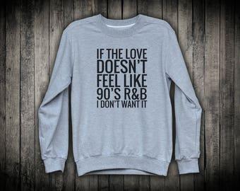 If The Love Doesn't Feel Like 90's R&B I Don't Want It Music Slogan Pullover Sweatshirt Inspiring Inspiring Top Positive Joke Clothing
