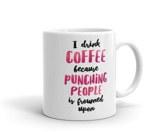 I Drink Coffee Because Punching People is Frowned Upon Coffee Mug