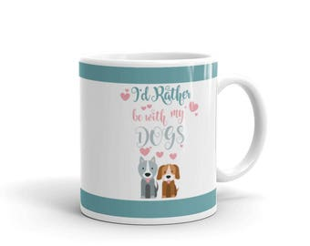 Dog Lover's Mug - Gift for Dog Lovers - I'd Rather be with My Dogs - Coffee Drink Mug