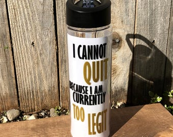 I Cannot Quit Because I Am Currently Too Legit Water Bottle | Workout | Exercise| 100% BPA Free | 24 oz.