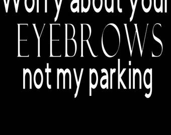 Worry about your eyebrows not my parking Car decal / window sticker / funny decal / bumper sticker / high quality vinyl