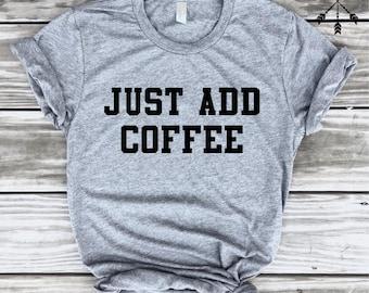 Just Add Coffee Shirt, Funny Coffee TShirt, Coffee Lover, Barista Gift, Tumblr Shirt, Caffeine Shirt Gift, Funny Shirt