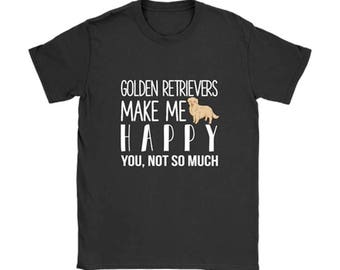 Golden Retrievers make me happy You, not so much T-shirt, Dog lovers Tshirt, Dog Tee Shirts, Dog lover gift apparel shirt