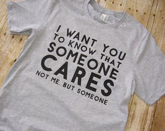 I Want You To Know Someone Cares | Sarcastic T Shirt | Funny Sarcastic Shirt | Funny Womens Mens T Shirt | I Don't Care Shirt |