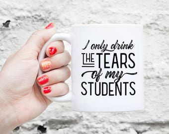 The Tears of my Students - Gifts For Teacher, Funny Teacher Gift, Tough Love, Favorite Professor