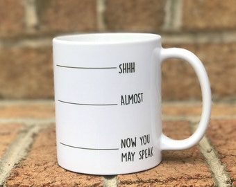 Shh.. Almost.. Now You May Speak | 11 oz Coffee Mug | Coffee Lovers | Funny Coffee Mug | Coffee Mug Gift | Gift For Her | Gift For Him