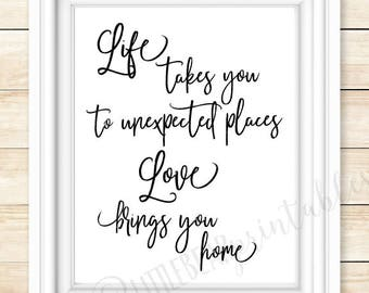 Life takes you to unexpected places, love brings you home, printable quote, home decor, wall art, black and white, love quote, home quote