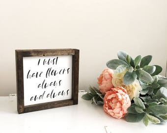 Wood sign, spring sign, spring decor, farmhouse sign, flower decor, i must have flowers always and always