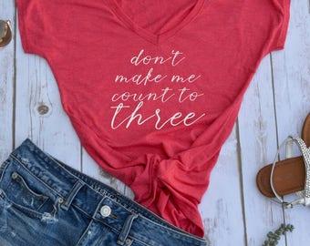 Dont make me count to three shirt- funny womens shirt Mom Life Tshirt- Funny Mom Shirts- Shirts for Mom- womens t-shirts- gangsta mom shirt-
