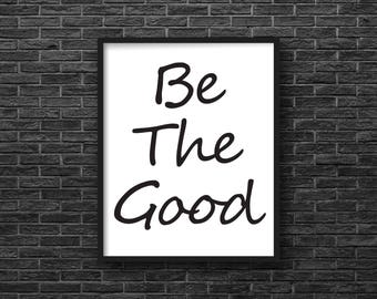 Be The Good, Art Print, Digital Download, Wall Art, Quote, Printable, Instant Download, 8 X 10, Minimalist, Black and White, Typography