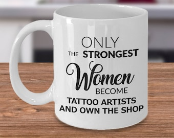 Tattoo Shop Owner Gifts - Tattoo Artist Mug - Only the Strongest Women Become Tattoo Artists and Own the Shop Coffee Mug Ceramic Tea Cup