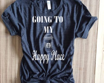 Going to my happy place,coffee shirt,coffee shirts,starbucks shirt,starbucks shirts,starbucks coffee shirt,starbucks,starbuff shirt,starbuff