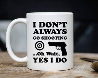 Funny Gun Lover Mug - I Don't Always Go Shooting Coffee & Tea Mug - Best 2nd Amendment Teacup Gift - 11oz Ceramic Gun Range Cup