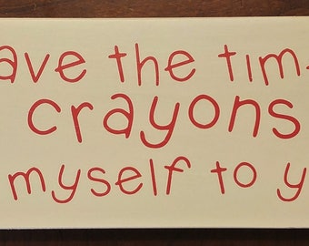 I don't have the time or the crayons to explain myself to you wooden sign