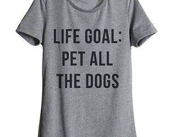funny women's t shirt, life goal, pet all the dogs