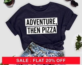 Adventure, Then Pizza- Woman tshirt, unisex t shirt, unisex tee, women t-shirt, funny sarcasm t-shirt, gifts for women