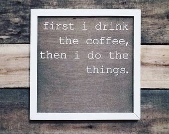 First I Drink The Coffee, Then I Do The Things - Wood Sign