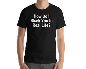 How Do I Block You In Real Life Unisex T-Shirt