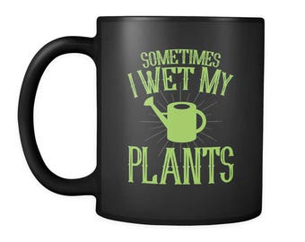 Gardening Coffee Mug - Plant Lovers Gift That Will Definitely Get Smiles - Cool Gardening Gift Idea - Sometimes I Wet My Plants Mug Design
