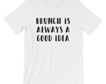 8 COLORS! Brunch Is Always A Good Idea, Cute, Funny, Humor, Fun, Graphic T-Shirt, Comfortable, Soft, Relaxed, Womens/Unisex, Customizable