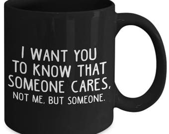 I Want You To Know That Someone Cares Not Me But Someone Insensitive Coffee Mug