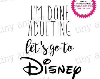 I'm Done Adulting Let's Go to Disney Printed Iron On Transfer - Ready To Iron On - One Preprinted Sheet - Light or Dark Fabric Transfer