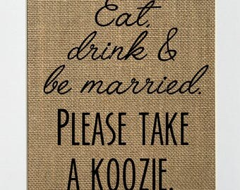 UNFRAMED Eat Drink & Be Married Please Take A Koozie / Burlap Print Sign 5x7 8x10 / Rustic Shabby Chic Wedding Decor Sign Candy Bar Favors