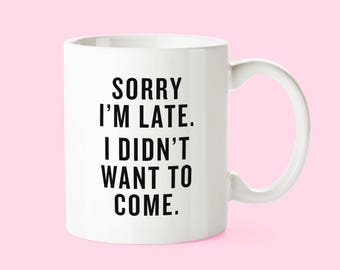 Sorry I'm Late, I Didn't Want To Come | 11 oz. White Ceramic Coffee Work Mug
