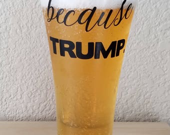 Because Trump Flared Pilsner Beer Glass, stein, cup