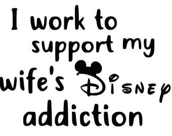 i work to support my wife disney addiction, disney shirt, disney quote, iron on decal, disney iron on, heat transfer decal, vinyl decal