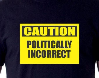 Caution Politically Incorrect Tshirt