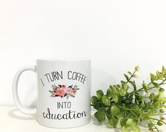 Teacher Gift- I Turn Coffee Into Education Mug-Teacher Gift- Teacher Christmas Gift- End of Year Teacher Gift-Teacher Appreciation-