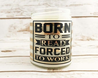 Born To Read Forced To Work, All Natural, Soy Wax Candle, Scented Candle, Gift, Premium Soy Candle, Unique Gifts for Her, Book Quotes
