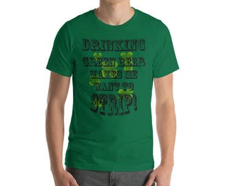 Drinking Green Beer Makes Me Want To Strip!  Short-Sleeve Unisex T-Shirt