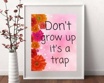 Printable art Don't Grow Up it's a Trap Beautiful Floral Wall Art Funny Inspirational Motivational Quote Child's Room Girl Decor
