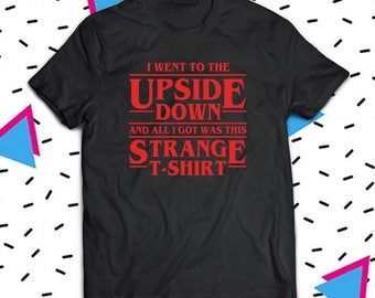 I Went To The Upside Down And All I Got Was This Strange Shirt, Stranger Things Shirt, The Upside Down Shirt, Eleven Shirt, Fan Shirt