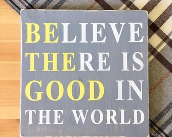 Believe there is good in the world - Be the good, Inspirational Quote, Handmade Rustic Wood Sign, Kitchen sign, Motivational signs