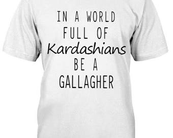 Shameless shirts, - In a world full of Kardashians  be a Gallagher. Order by the 18th to receive by 23rd..