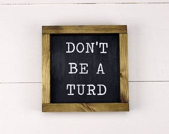 Don't Be A Turd Sign; Handmade Wood Sign; Sassy Sign; Handpainted Wood Sign; Small Wood Sign; Rustic Wood Sign